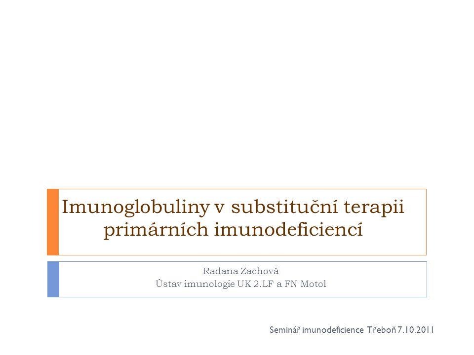 Imunoglobuliny v substituční terapii primárních imunodeficiencí Radana Zachová Ústav imunologie UK 2.LF a FN Motol Seminář imunodeficience Třeboň 7.10