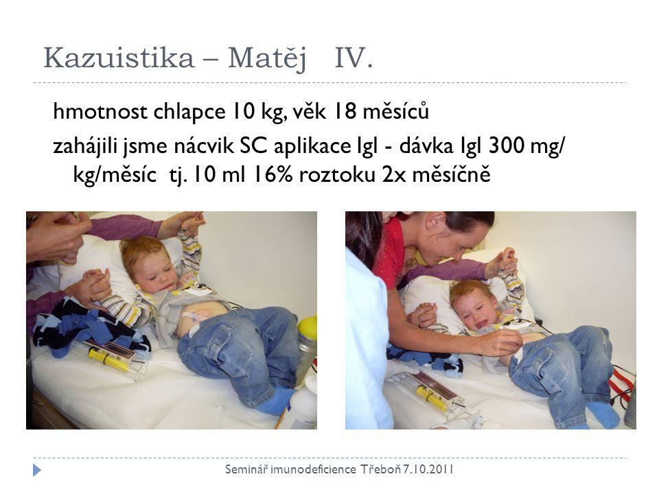 Kazuistika – Matěj IV. Seminář imunodeficience Třeboň 7.10.2011 hmotnost chlapce 10 kg, věk 18 měsíců zahájili jsme nácvik SC aplikace Igl - dávka Igl