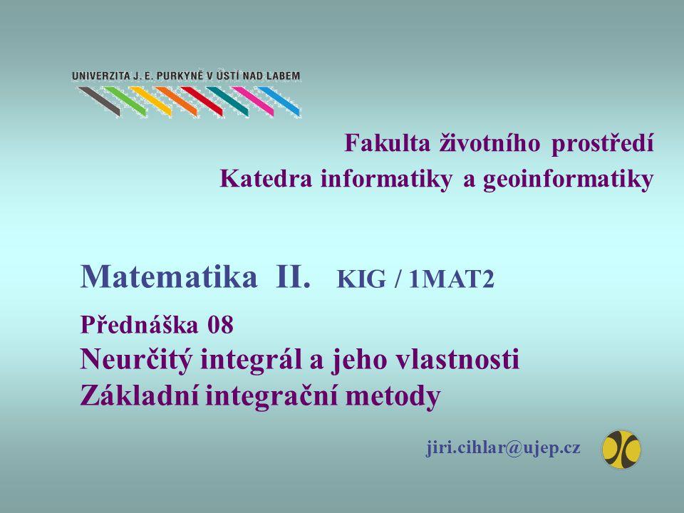 Fakulta životního prostředí Katedra informatiky a geoinformatiky Přednáška 08 Neurčitý integrál a jeho vlastnosti Základní integrační metody jiri.cihl