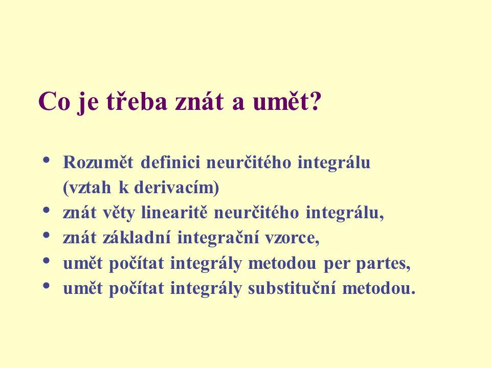 Co je třeba znát a umět? Rozumět definici neurčitého integrálu (vztah k derivacím) znát věty linearitě neurčitého integrálu, znát základní integrační