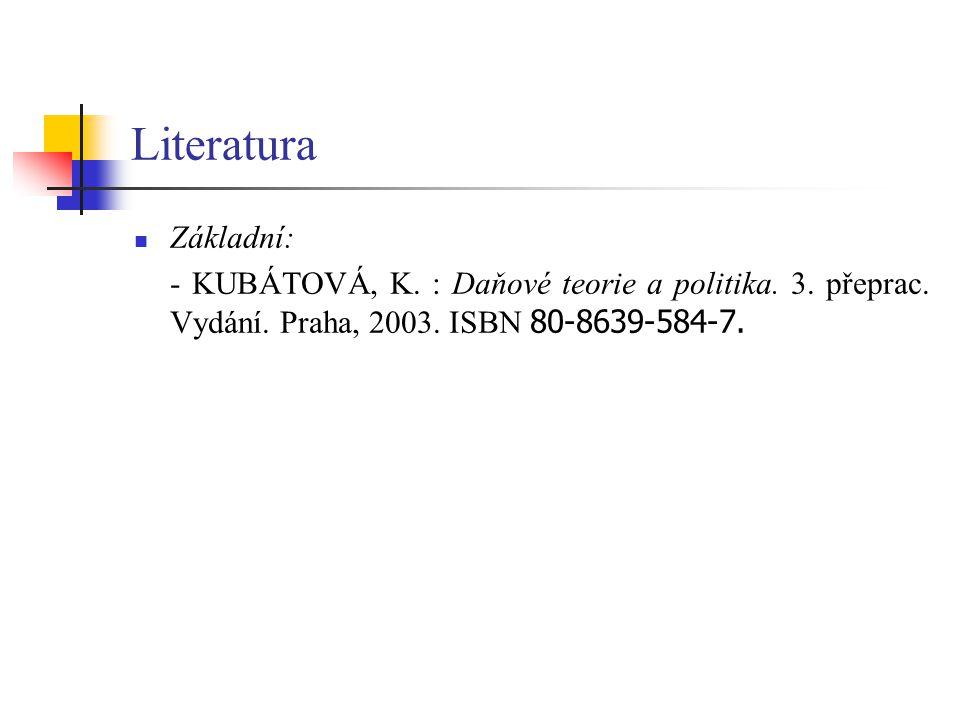 Literatura Základní: - KUBÁTOVÁ, K. : Daňové teorie a politika. 3. přeprac. Vydání. Praha, 2003. ISBN 80-8639-584-7.