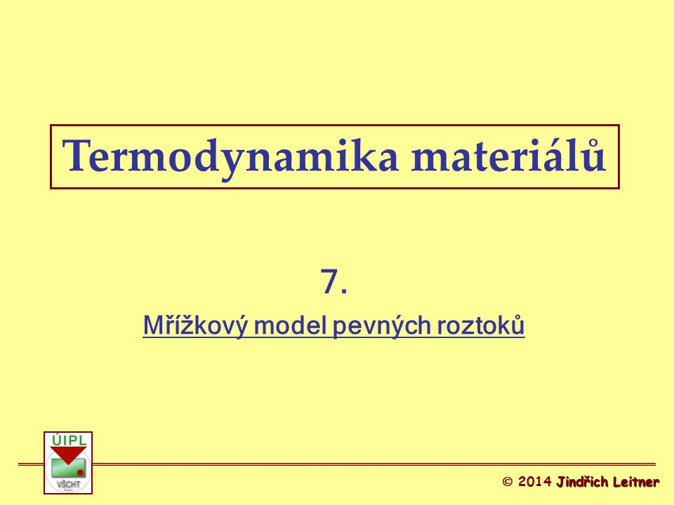 Termodynamika materiálů Jindřich Leitner  2014 Jindřich Leitner 7. Mřížkový model pevných roztoků