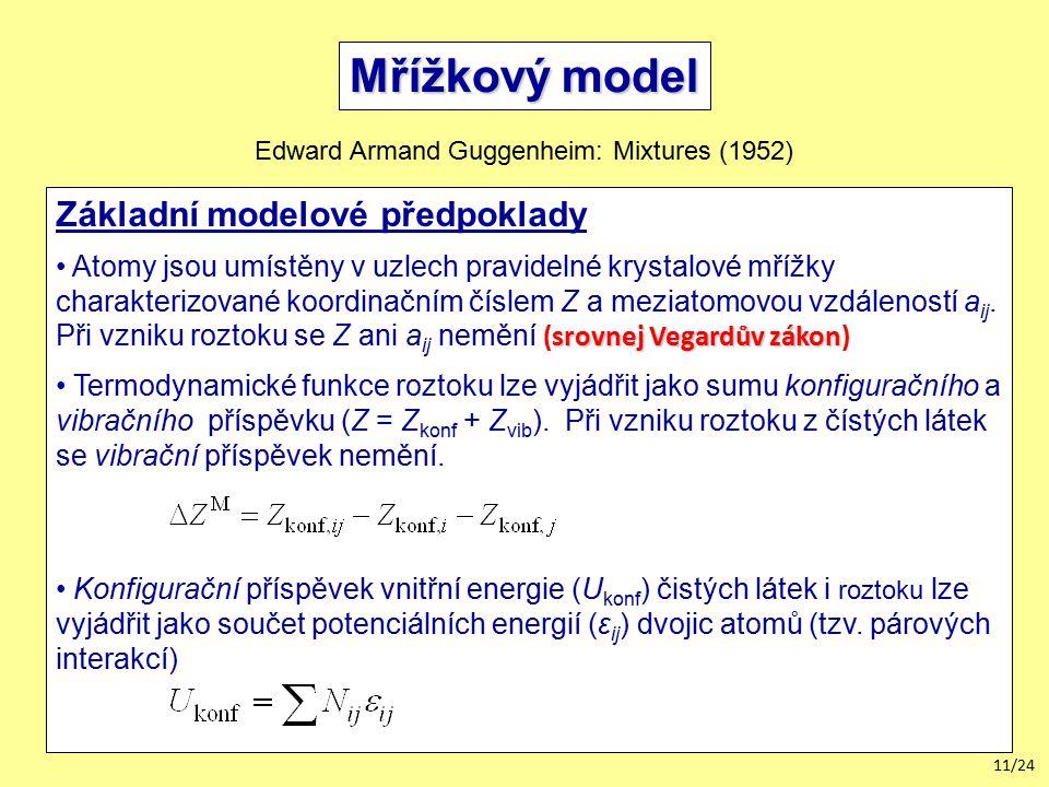 11/24 Mřížkový model Edward Armand Guggenheim: Mixtures (1952) Základní modelové předpoklady srovnej Vegardův zákon Atomy jsou umístěny v uzlech pravidelné krystalové mřížky charakterizované koordinačním číslem Z a meziatomovou vzdáleností a ij.