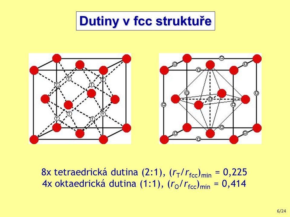 6/24 8x tetraedrická dutina (2:1), (r T /r fcc ) min = 0,225 4x oktaedrická dutina (1:1), (r O /r fcc ) min = 0,414 Dutiny v fcc struktuře
