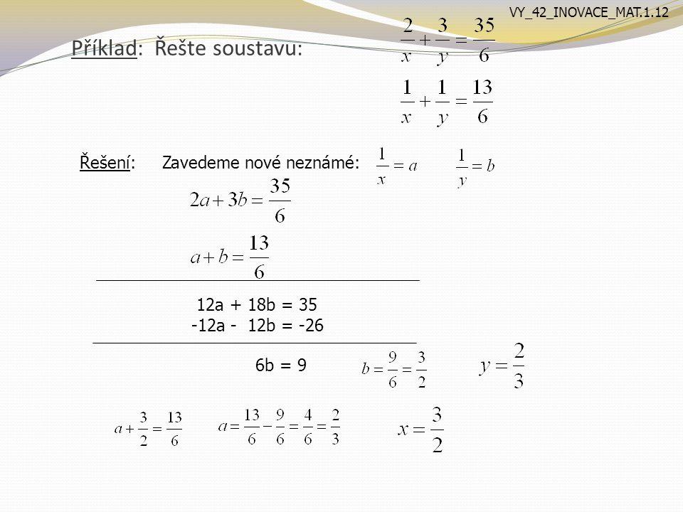 Příklad: Řešte soustavu: Řešení: Zavedeme nové neznámé: 12a + 18b = 35 -12a - 12b = -26 6b = 9 VY_42_INOVACE_MAT.1.12