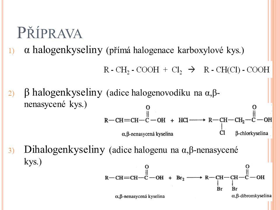 P ŘÍPRAVA 1) α halogenkyseliny (přímá halogenace karboxylové kys.) 2) β halogenkyseliny (adice halogenovodíku na α,β- nenasycené kys.) 3) Dihalogenkys