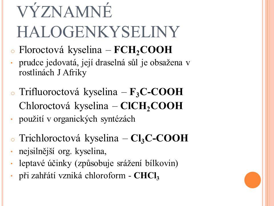 VÝZNAMNÉ HALOGENKYSELINY o Floroctová kyselina – FCH 2 COOH prudce jedovatá, její draselná sůl je obsažena v rostlinách J Afriky o Trifluoroctová kyse