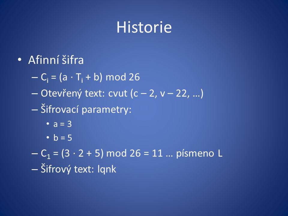 Historie Afinní šifra – C i = (a · T i + b) mod 26 – Otevřený text: cvut (c – 2, v – 22, …) – Šifrovací parametry: a = 3 b = 5 – C 1 = (3 · 2 + 5) mod 26 = 11 … písmeno L – Šifrový text: lqnk