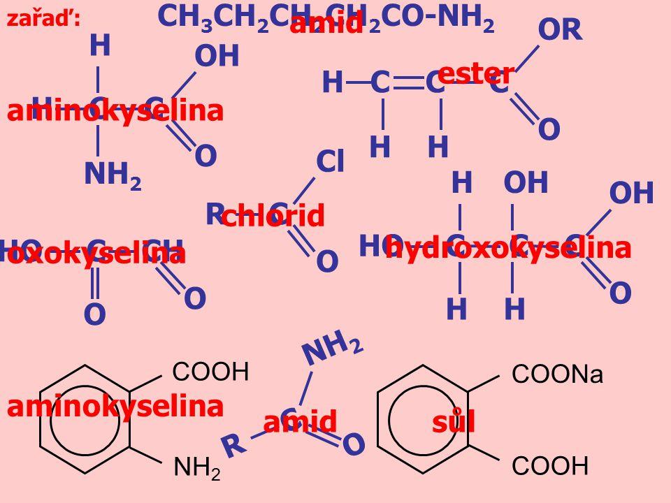 H C C H NH 2 OH O R NH 2 O C zařaď: H C C C H OR O H COOH COONa COOH NH 2 R Cl O C C C C OH H O H H HO HO C CH O O CH 3 CH 2 CH 2 CH 2 CO-NH 2 amidsůl chlorid hydroxokyselina aminokyselina oxokyselina aminokyselina amid ester