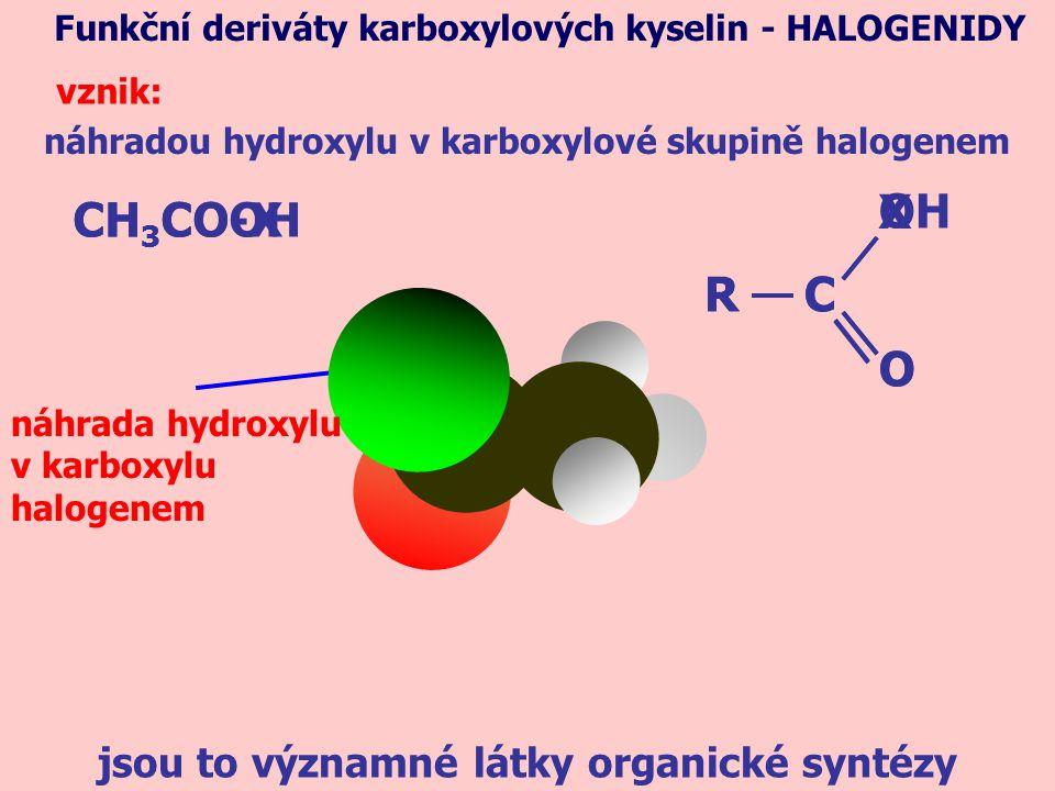 náhradou hydroxylu v karboxylové skupině halogenem Funkční deriváty karboxylových kyselin - HALOGENIDY vznik: CH 3 COOH jsou to významné látky organické syntézy CH 3 CO-X R OH O CR X O C náhrada hydroxylu v karboxylu halogenem