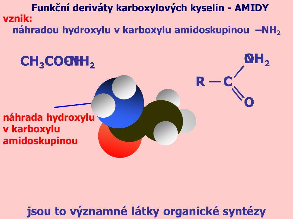 náhradou hydroxylu v karboxylu amidoskupinou –NH 2 Funkční deriváty karboxylových kyselin - AMIDY vznik: CH 3 COOH jsou to významné látky organické syntézy CH 3 CO-NH 2 R OH O C R NH 2 O C náhrada hydroxylu v karboxylu amidoskupinou