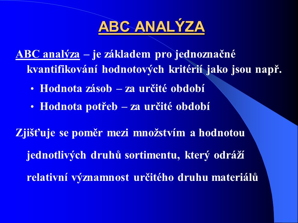 ABC ANALÝZA ABC analýza – je základem pro jednoznačné kvantifikování hodnotových kritérií jako jsou např. Hodnota zásob – za určité období Hodnota pot