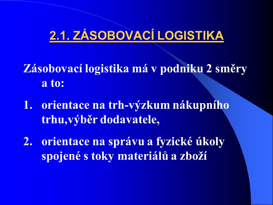 2.1. ZÁSOBOVACÍ LOGISTIKA Zásobovací logistika má v podniku 2 směry a to: 1.orientace na trh-výzkum nákupního trhu,výběr dodavatele, 2.orientace na sp