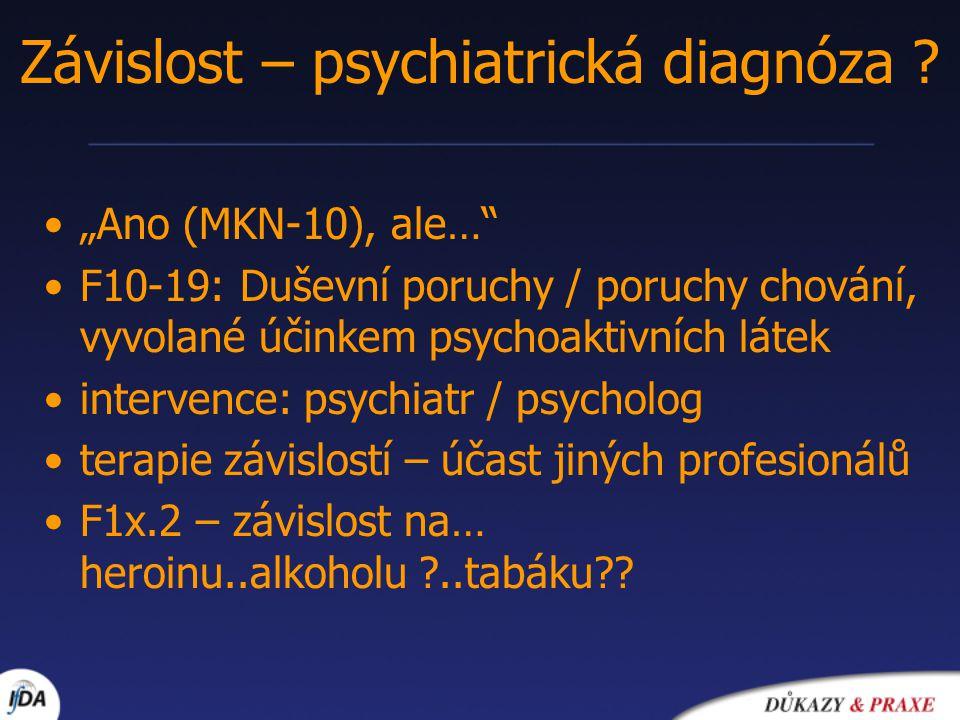 """""""Ano (MKN-10), ale… F10-19: Duševní poruchy / poruchy chování, vyvolané účinkem psychoaktivních látek intervence: psychiatr / psycholog terapie závislostí – účast jiných profesionálů F1x.2 – závislost na… heroinu..alkoholu ?..tabáku?."""