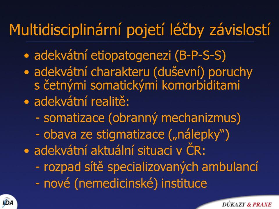 """Multidisciplinární pojetí léčby závislostí adekvátní etiopatogenezi (B-P-S-S) adekvátní charakteru (duševní) poruchy s četnými somatickými komorbiditami adekvátní realitě: - somatizace (obranný mechanizmus) - obava ze stigmatizace (""""nálepky ) adekvátní aktuální situaci v ČR: - rozpad sítě specializovaných ambulancí - nové (nemedicinské) instituce"""
