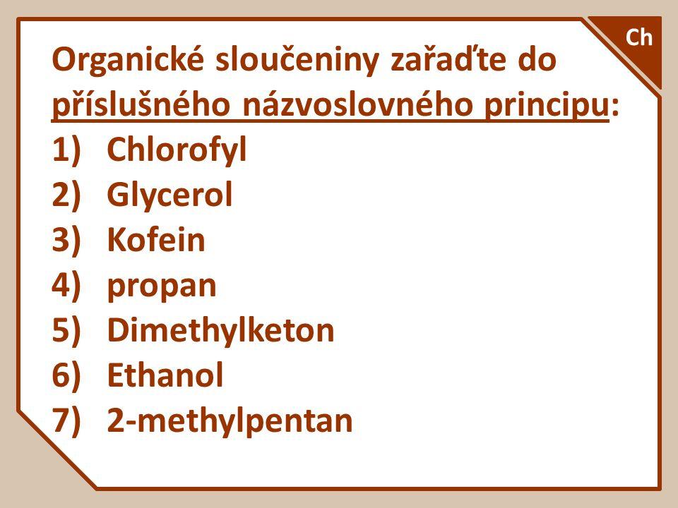 Organické sloučeniny zařaďte do příslušného názvoslovného principu: 1)Chlorofyl 2)Glycerol 3)Kofein 4)propan 5)Dimethylketon 6)Ethanol 7)2-methylpenta