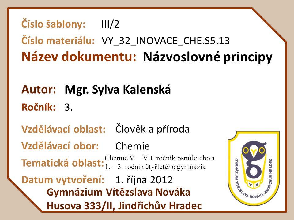 Název dokumentu: Ročník: Autor: Gymnázium Vítězslava Nováka Husova 333/II, Jindřichův Hradec Vzdělávací oblast: Vzdělávací obor: Datum vytvoření: VY_32_INOVACE_CHE.S5.13 Názvoslovné principy 3.