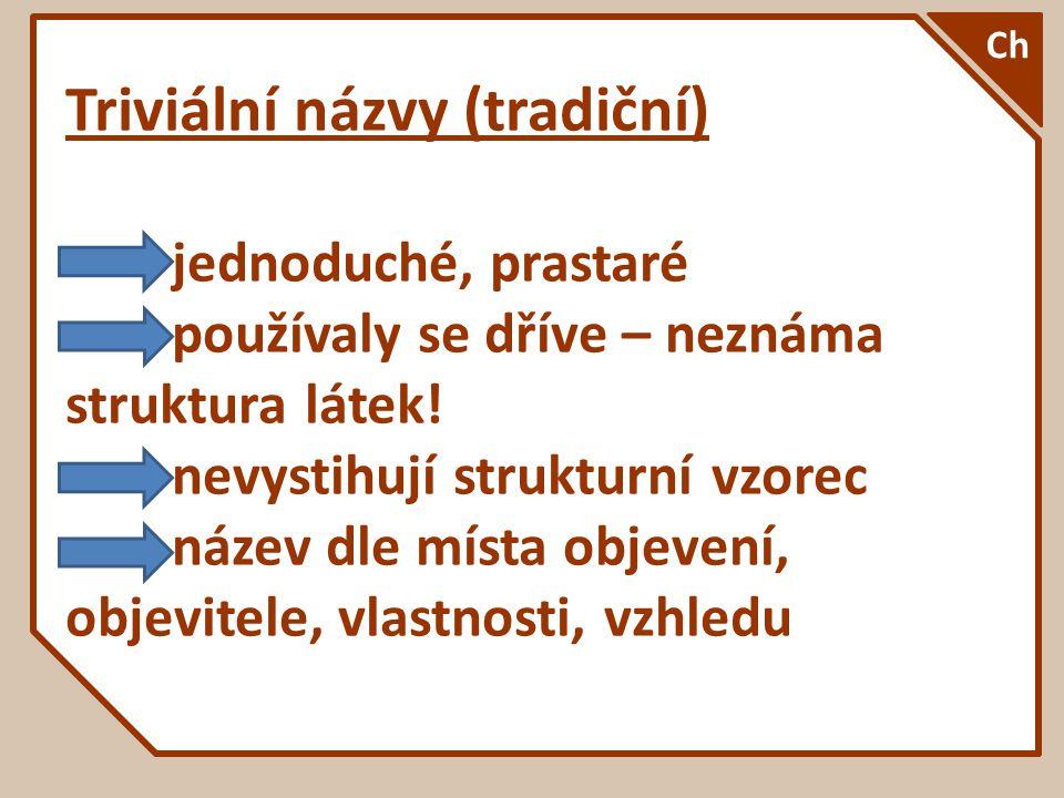 Triviální názvy (tradiční) jednoduché, prastaré používaly se dříve – neznáma struktura látek! nevystihují strukturní vzorec název dle místa objevení,