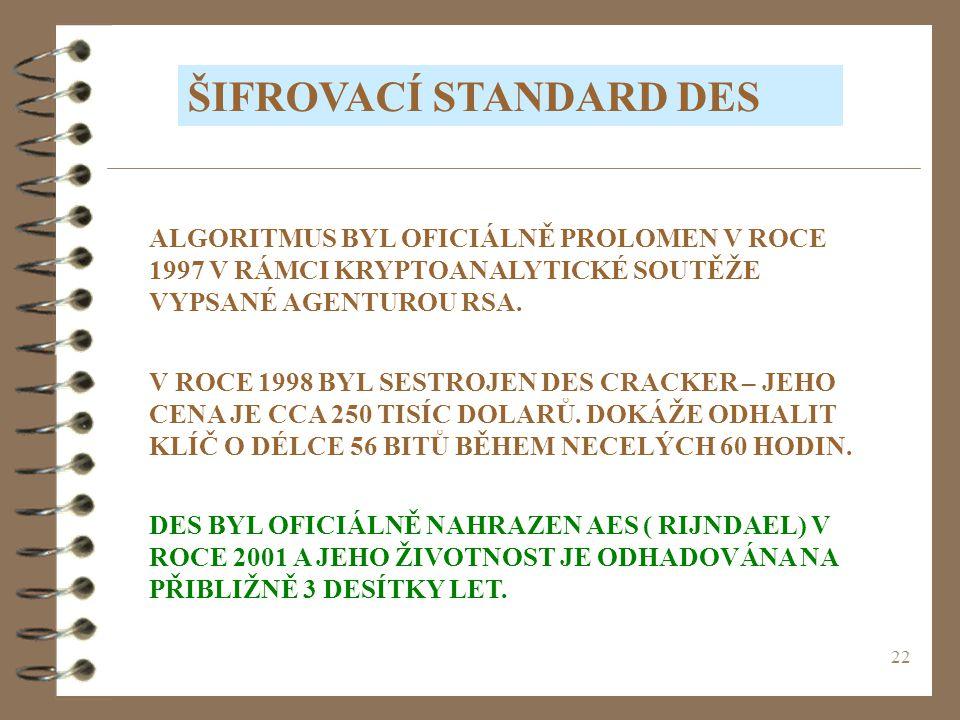 22 ŠIFROVACÍ STANDARD DES ALGORITMUS BYL OFICIÁLNĚ PROLOMEN V ROCE 1997 V RÁMCI KRYPTOANALYTICKÉ SOUTĚŽE VYPSANÉ AGENTUROU RSA.