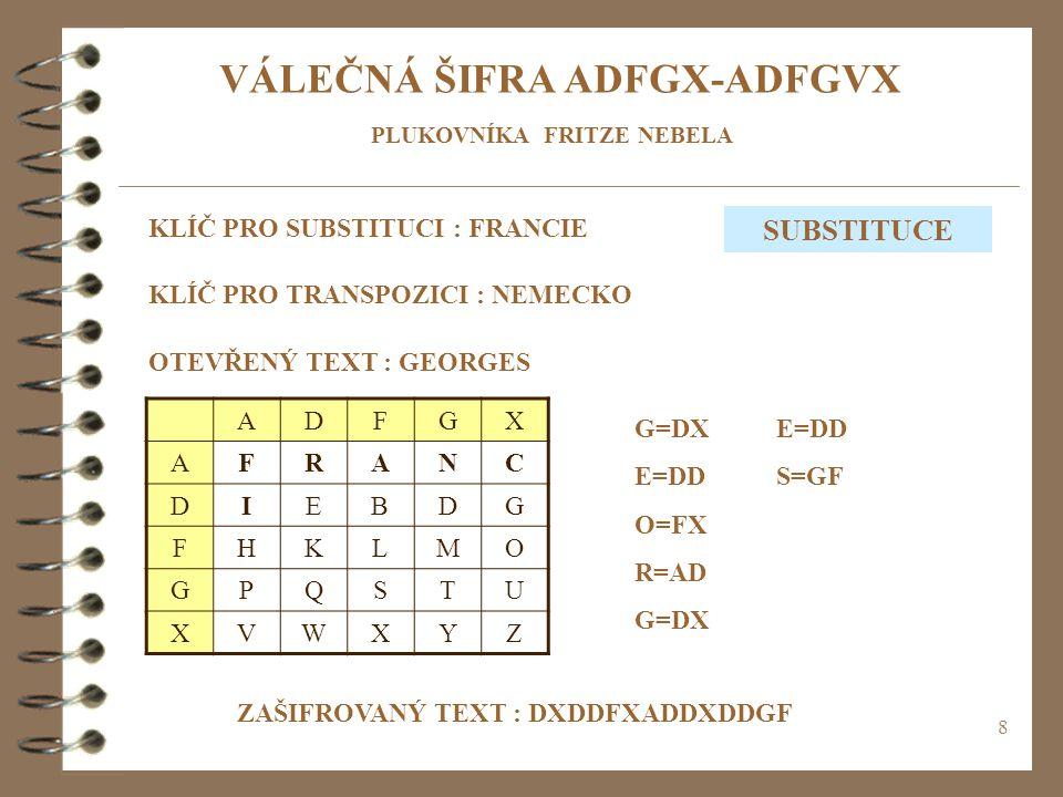 8 VÁLEČNÁ ŠIFRA ADFGX-ADFGVX ADFGX AFRANC DIEBDG FHKLMO GPQSTU XVWXYZ KLÍČ PRO SUBSTITUCI : FRANCIE KLÍČ PRO TRANSPOZICI : NEMECKO OTEVŘENÝ TEXT : GEORGES G=DX E=DD O=FX R=AD G=DX ZAŠIFROVANÝ TEXT : DXDDFXADDXDDGF SUBSTITUCE E=DD S=GF PLUKOVNÍKA FRITZE NEBELA