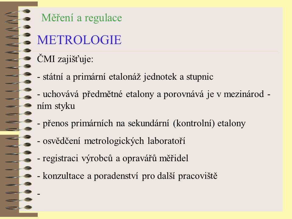 Měření a regulace METROLOGIE ČMI zajišťuje: - státní a primární etalonáž jednotek a stupnic - uchovává předmětné etalony a porovnává je v mezinárod - ním styku - přenos primárních na sekundární (kontrolní) etalony - osvědčení metrologických laboratoří - registraci výrobců a opravářů měřidel - konzultace a poradenství pro další pracoviště -