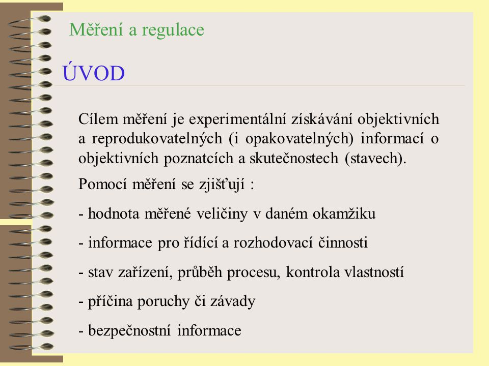 Měření a regulace ÚVOD Cílem měření je experimentální získávání objektivních a reprodukovatelných (i opakovatelných) informací o objektivních poznatcích a skutečnostech (stavech).