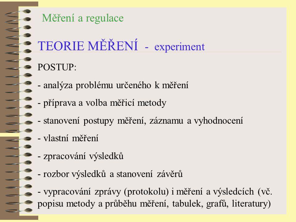 Měření a regulace TEORIE MĚŘENÍ - experiment POSTUP: - analýza problému určeného k měření - příprava a volba měřicí metody - stanovení postupy měření, záznamu a vyhodnocení - vlastní měření - zpracování výsledků - rozbor výsledků a stanovení závěrů - vypracování zprávy (protokolu) i měření a výsledcích (vč.