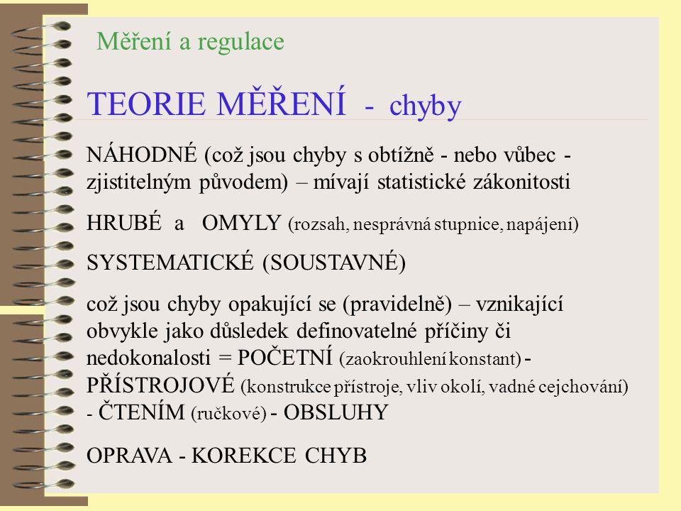 Měření a regulace TEORIE MĚŘENÍ - chyby NÁHODNÉ (což jsou chyby s obtížně - nebo vůbec - zjistitelným původem) – mívají statistické zákonitosti HRUBÉ a OMYLY (rozsah, nesprávná stupnice, napájení) OPRAVA - KOREKCE CHYB SYSTEMATICKÉ (SOUSTAVNÉ) což jsou chyby opakující se (pravidelně) – vznikající obvykle jako důsledek definovatelné příčiny či nedokonalosti = POČETNÍ (zaokrouhlení konstant) - PŘÍSTROJOVÉ (konstrukce přístroje, vliv okolí, vadné cejchování) - ČTENÍM (ručkové) - OBSLUHY