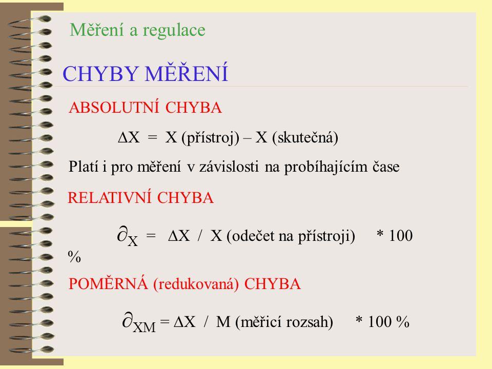Měření a regulace CHYBY MĚŘENÍ ABSOLUTNÍ CHYBA ∆X = X (přístroj) – X (skutečná) Platí i pro měření v závislosti na probíhajícím čase RELATIVNÍ CHYBA ∂ X = ∆X / X (odečet na přístroji) * 100 % POMĚRNÁ (redukovaná) CHYBA ∂ XM = ∆X / M (měřicí rozsah) * 100 %