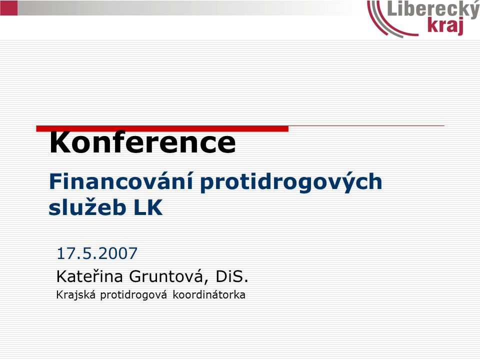 Konference Financování protidrogových služeb LK 17.5.2007 Kateřina Gruntová, DiS. Krajská protidrogová koordinátorka