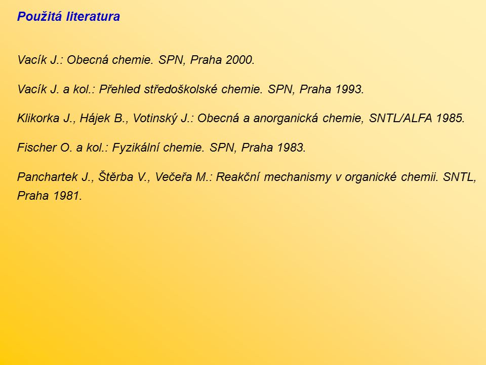 Použitá literatura Vacík J.: Obecná chemie. SPN, Praha 2000. Vacík J. a kol.: Přehled středoškolské chemie. SPN, Praha 1993. Klikorka J., Hájek B., Vo