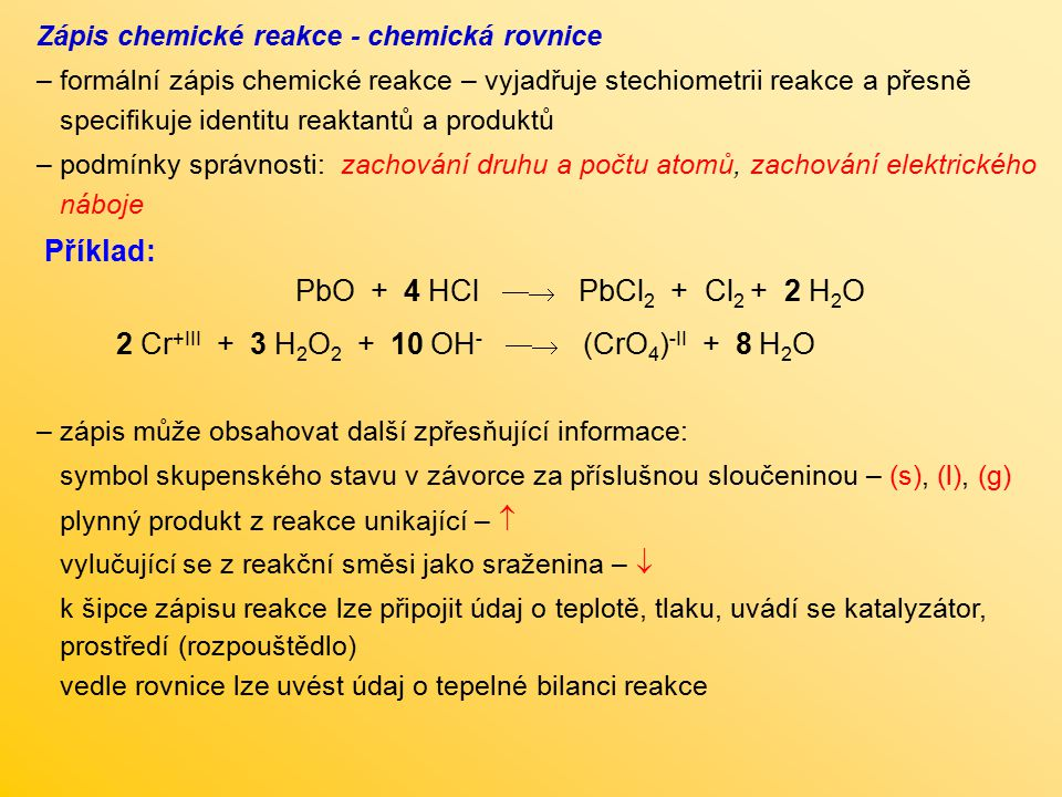 Zápis chemické reakce - chemická rovnice – formální zápis chemické reakce – vyjadřuje stechiometrii reakce a přesně specifikuje identitu reaktantů a p