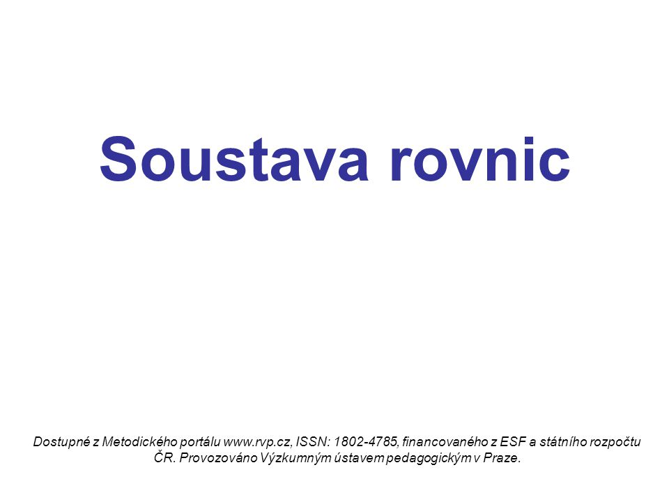 Soustavy rovnic Řešit soustavu dvou lineárních rovnic se dvěma neznámými x, y znamená: Dostupné z Metodického portálu www.rvp.cz, ISSN: 1802-4785, financovaného z ESF a státního rozpočtu ČR.