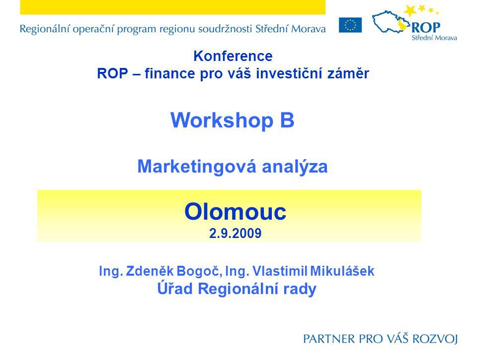 Konference ROP – finance pro váš investiční záměr Workshop B Marketingová analýza Ing. Zdeněk Bogoč, Ing. Vlastimil Mikulášek Úřad Regionální rady Olo