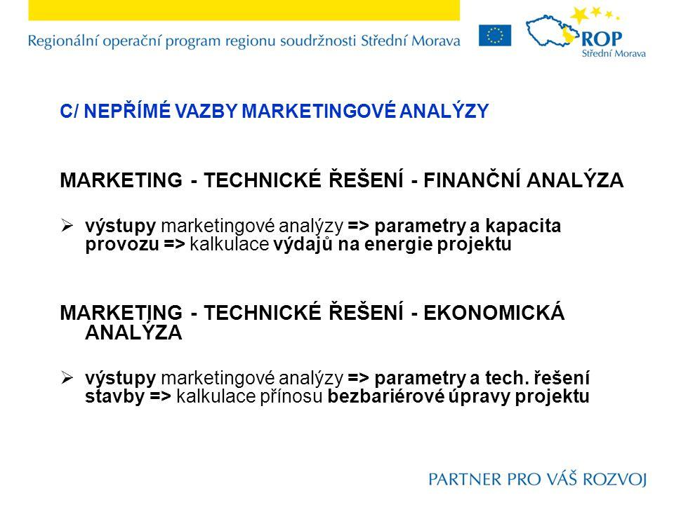 C/ NEPŘÍMÉ VAZBY MARKETINGOVÉ ANALÝZY MARKETING - TECHNICKÉ ŘEŠENÍ - FINANČNÍ ANALÝZA  výstupy marketingové analýzy => parametry a kapacita provozu =
