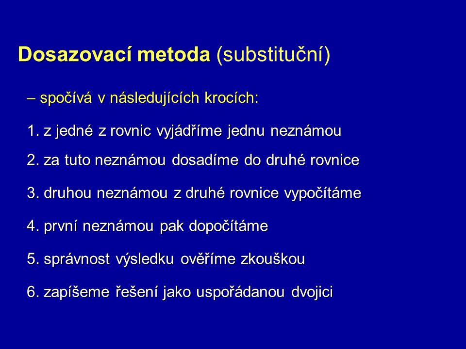 Dosazovací metoda Dosazovací metoda (substituční) – spočívá v následujících krocích: 1. z jedné z rovnic vyjádříme jednu neznámou 2. za tuto neznámou