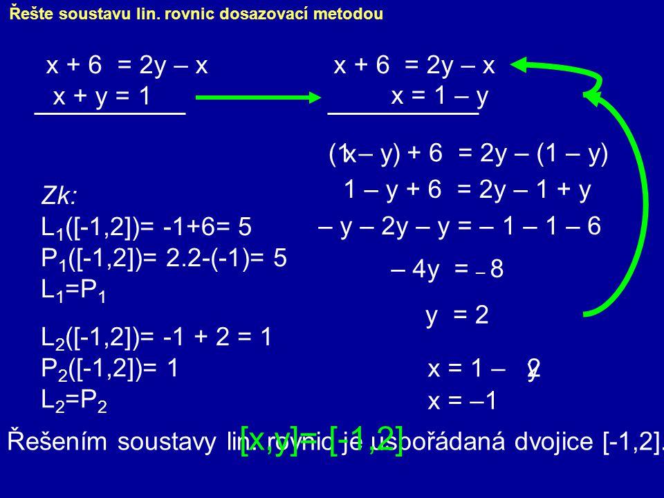 Řešte soustavu lin. rovnic dosazovací metodou x + 6 = 2y – x x + y = 1 x = 1 – y (1 – y) 1 – y + 6 = 2y – 1 + y – y – 2y – y = – 1 – 1 – 6 – 4y = – 8