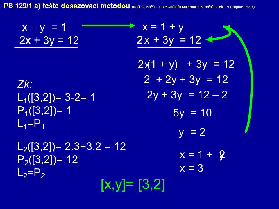 PS 129/1 a) řešte dosazovací metodou (Kočí S., Kočí L.: Pracovní sešit Matematika 9. ročník 2. díl, TV Graphics 2007) x – y = 1 2x + 3y = 12 x = 1 + y
