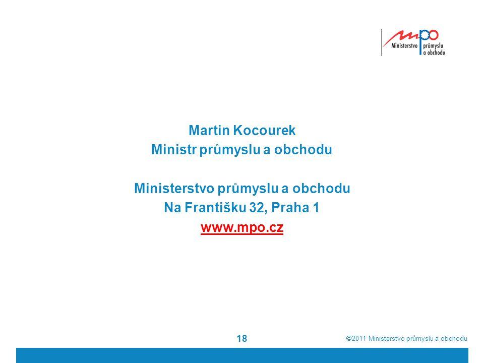  2011  Ministerstvo průmyslu a obchodu 18 Martin Kocourek Ministr průmyslu a obchodu Ministerstvo průmyslu a obchodu Na Františku 32, Praha 1 www.mpo.cz