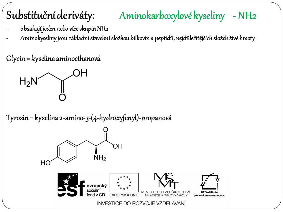 Substituční deriváty: Aminokarboxylové kyseliny- NH2 -obsahují jeden nebo více skupin NH2 -Aminokyseliny jsou základní stavební složkou bílkovin a peptidů, nejdůležitějších složek živé hmoty Glycin = kyselina aminoethanová Tyrosin = kyselina 2-amino-3-(4-hydroxyfenyl)-propanová