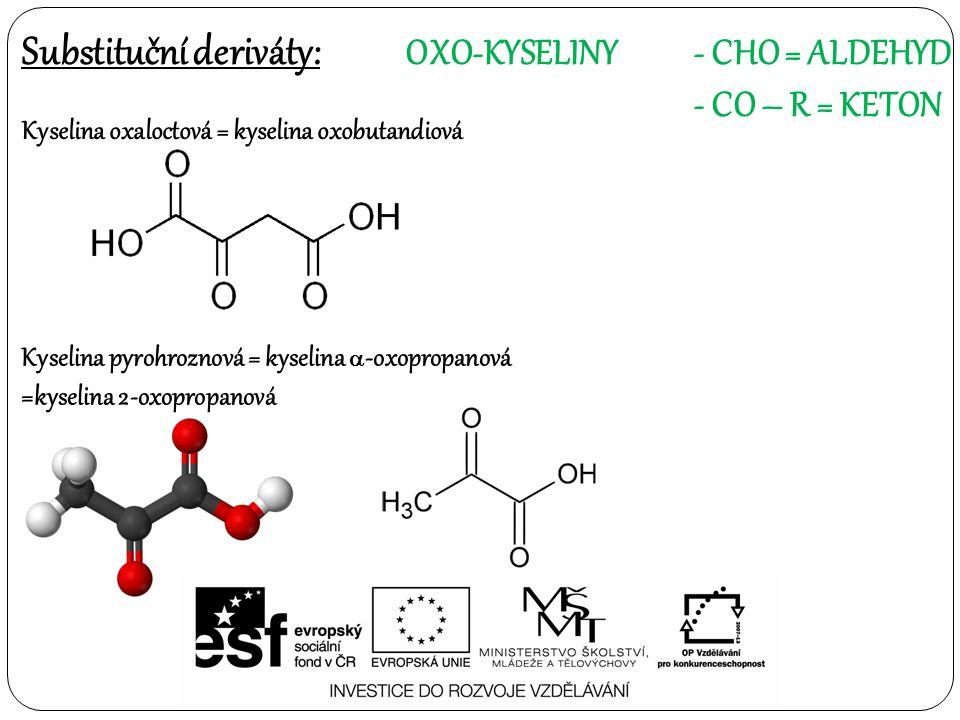 Substituční deriváty: OXO-KYSELINY- CHO = ALDEHYD - CO – R = KETON Kyselina oxaloctová = kyselina oxobutandiová Kyselina pyrohroznová = kyselina  -oxopropanová =kyselina 2-oxopropanová