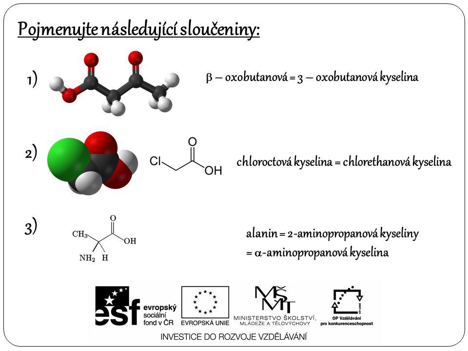 Pojmenujte následující sloučeniny: 1) 2)  – oxobutanová = 3 – oxobutanová kyselina chloroctová kyselina = chlorethanová kyselina 3) alanin = 2-aminopropanová kyseliny =  -aminopropanová kyselina