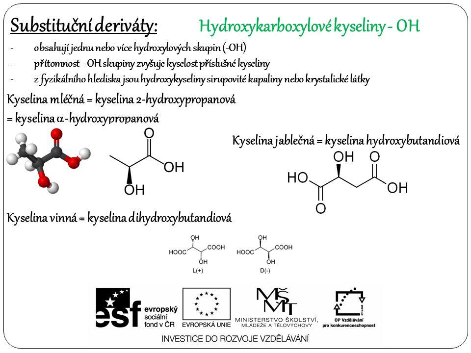 Substituční deriváty: Hydroxykarboxylové kyseliny- OH -obsahují jednu nebo více hydroxylových skupin (-OH) -přítomnost - OH skupiny zvyšuje kyselost příslušné kyseliny -z fyzikálního hlediska jsou hydroxykyseliny sirupovité kapaliny nebo krystalické látky Kyselina mléčná = kyselina 2-hydroxypropanová = kyselina  -hydroxypropanová Kyselina vinná = kyselina dihydroxybutandiová Kyselina jablečná = kyselina hydroxybutandiová