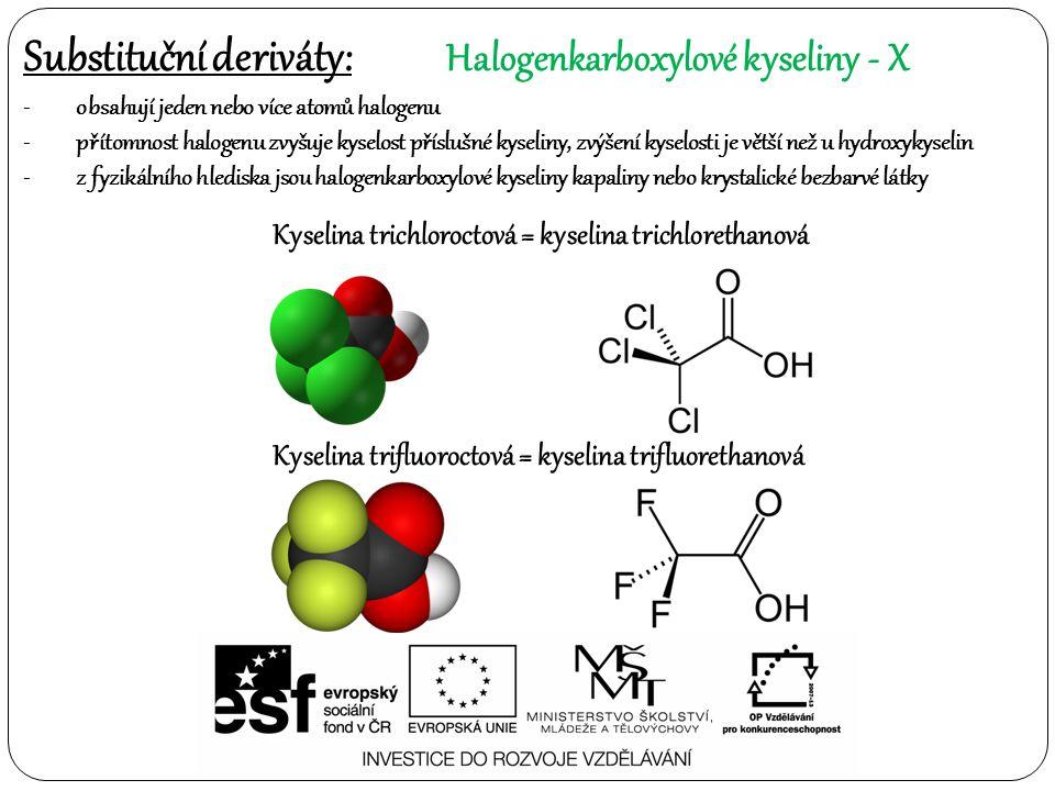 Substituční deriváty: Halogenkarboxylové kyseliny- X -obsahují jeden nebo více atomů halogenu -přítomnost halogenu zvyšuje kyselost příslušné kyseliny, zvýšení kyselosti je větší než u hydroxykyselin -z fyzikálního hlediska jsou halogenkarboxylové kyseliny kapaliny nebo krystalické bezbarvé látky Kyselina trichloroctová = kyselina trichlorethanová Kyselina trifluoroctová = kyselina trifluorethanová