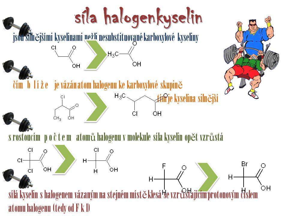 síla halogenkyselin jsou siln ě jšími kyselinami nežli nesubstituované karboxylové kyseliny sílá kyselin s halogenem vázaným na stejném míst ě klesá se vzr ů stajícím protonovým číslem atomu halogenu (tedy od F k I) čím b l í ž e je vázán atom halogenu ke karboxylové skupin ě tím je kyselina siln ě jší s rostoucím p o č t e m atom ů halogenu v molekule síla kyselin op ě t vzr ů stá