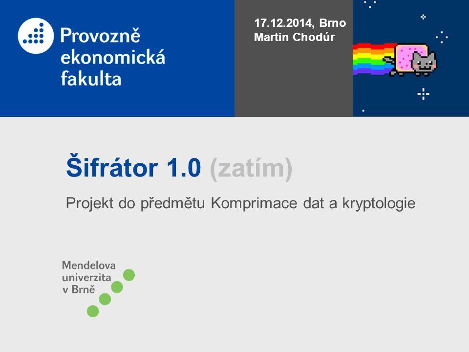 Šifrátor 1.0 (zatím) Projekt do předmětu Komprimace dat a kryptologie 17.12.2014, Brno Martin Chodúr