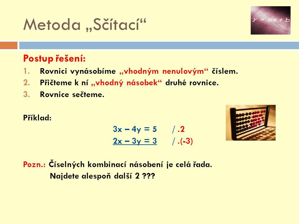 """Metoda """"Sčítací Postup řešení: Příklad: 3x – 4y = 5 /.2 2x – 3y = 3 /.(-3) 6x – 8y = 10 -6x + 9y = -9 0 + y = 1 4.Vypočítanou hodnotu dosadíme do kterékoliv rovnice (zadání) a vypočítáme x."""
