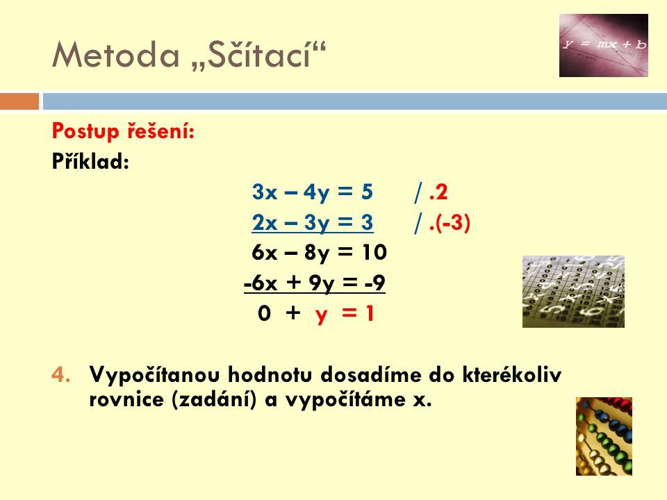 """Metoda """"Sčítací Postup řešení: Příklad: y = 1 => 3x – 4y = 5 => 3x – 4.1 = 5 3x = 5 + 4 3x = 9 / :3 x = 3 5.Řešením soustavy lineárních rovnic je: x = 3 a y = 1; 6.Nezapomeneme provést zkoušku správnosti řešení !!!"""