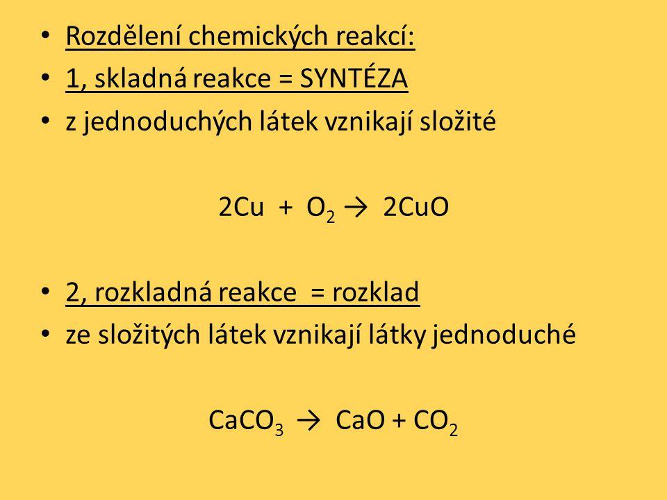 Rozdělení chemických reakcí: 1, skladná reakce = SYNTÉZA z jednoduchých látek vznikají složité 2Cu + O 2 → 2CuO 2, rozkladná reakce = rozklad ze složitých látek vznikají látky jednoduché CaCO 3 → CaO + CO 2
