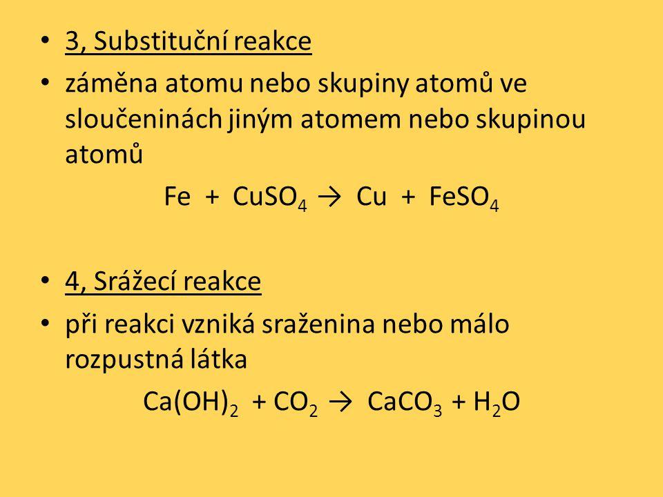3, Substituční reakce záměna atomu nebo skupiny atomů ve sloučeninách jiným atomem nebo skupinou atomů Fe + CuSO 4 → Cu + FeSO 4 4, Srážecí reakce při reakci vzniká sraženina nebo málo rozpustná látka Ca(OH) 2 + CO 2 → CaCO 3 + H 2 O
